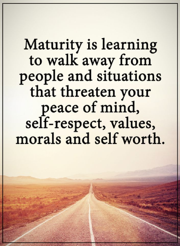 maturity quotes Maturity is learning to walk away from people and situations that threaten your peace of mind, self-respect, values, morals and self worth.