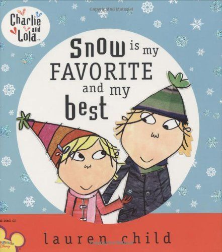 Charlie and Lola: Snow is My Favorite and My Best (Charlie & Lola) by Lauren Child. $11.55. Author: Lauren Child. 32 pages. Series - Charlie & Lola. Publisher: Dial; 1 edition (October 5, 2006). Reading level: Ages 4 and up