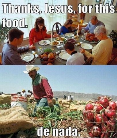 Exactly. I thank the field workers every day for the beautiful food on my table due to their unreal back-breaking labor.  Back-breaking labor no one in US wants to do.  Yet the Hispanics are still descriminated against.  It's so hypocratical.
