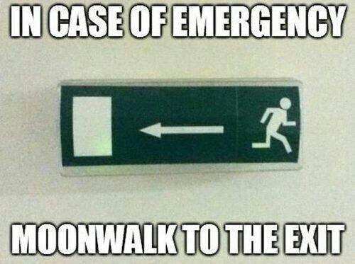 Traduccion: En caso de Emergencia. Haga el Moonwalk a la salida.