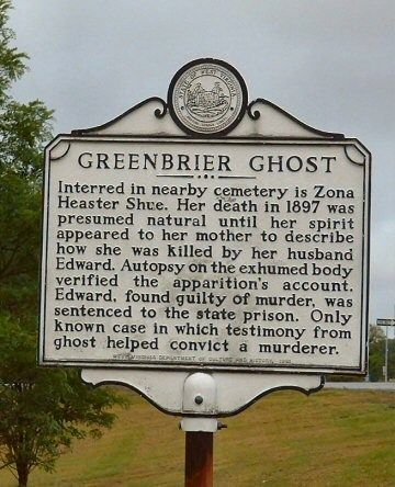 The Greenbrier Ghost is the name given to the ghost of a young woman in Greenbrier County, West Virginia, United States, who was murdered in 1897. The events surrounding the haunting have led to it becoming a very late instance in American legal history when testimony of a ghost was accepted at a murder trial.