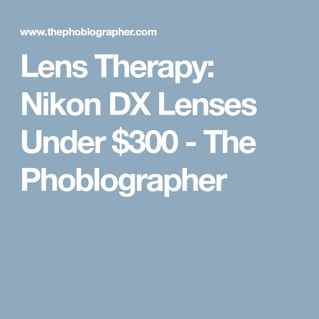 Lens Therapy: Nikon DX Lenses Under $300 - The Phoblographer