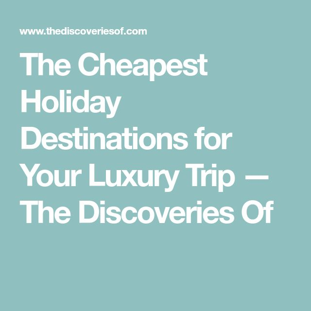 The Cheapest Holiday Destinations for Your Luxury Trip — The Discoveries Of