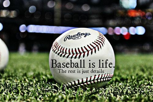 Baseball is life. The rest is just details. True!