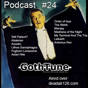 Gothtune Podcast #24 http://www.mixcloud.com/gothtune/gothtune-podcast-24-2014/  Still Patient? - Abderian - Ascetic - Lithos Sarcophagos - Foghorn Lonesome - Astari Nite - Order of Isaz - The Webb -Marqay - Madness of the Night - My Terminal And The Trip - Laibach - Antonius Rex