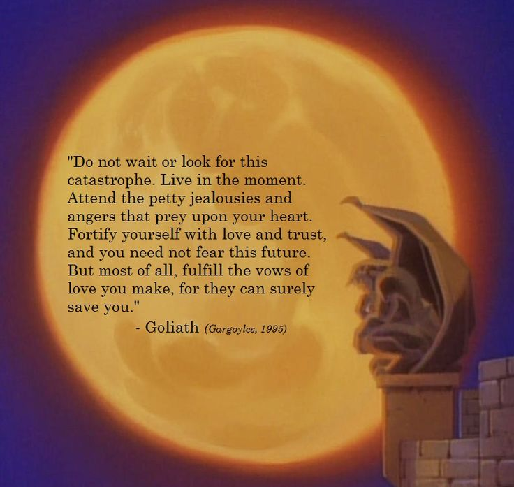 "From Goliath to Demona's younger self in the episode ""Vows"" of season 2, Gargoyles.    This was one of my favourite cartoons as a child. Now, as an adult, I can appreciate these deep moments even more. It applies to more than just relationships. It can apply to the way you live your life :)"