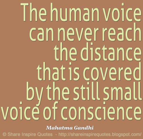 The human voice can never reach the distance that is covered by the still small voice of conscience ~Mahatma Gandhi   #FamousPeople #famousquotes #famouspeoplequotes #famousquotesandsayings #famouspeoplequotesandsayings #quotesbyfamouspeople #quotesbyMahatmaGandhi #MahatmaGandhi #MahatmaGandhiquotes #human #voice #reach #distance #covered #small #conscience #shareinspirequotes #share #inspire #quotes #whatsapp