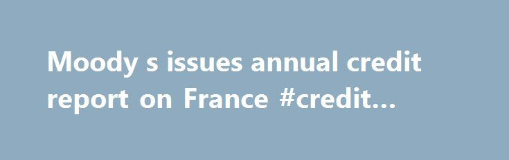 Moody s issues annual credit report on France #credit #agency http://credits.remmont.com/moody-s-issues-annual-credit-report-on-france-credit-agency/  #credit report annual # Moody's issues annual credit report on France Frankfurt am Main, October 17, 2011 — In its annual credit report on France, Moody's Investors Service says that the country's Aaa rating with a stable outlook reflects the…  Read moreThe post Moody s issues annual credit report on France #credit #agency appeared first on…