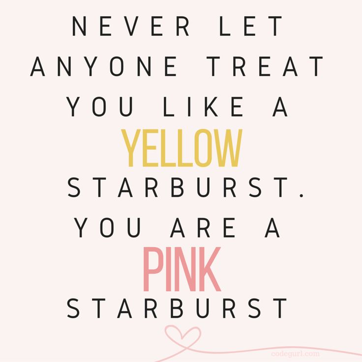 Never let anyone treat you like a yellow starburst. You ...