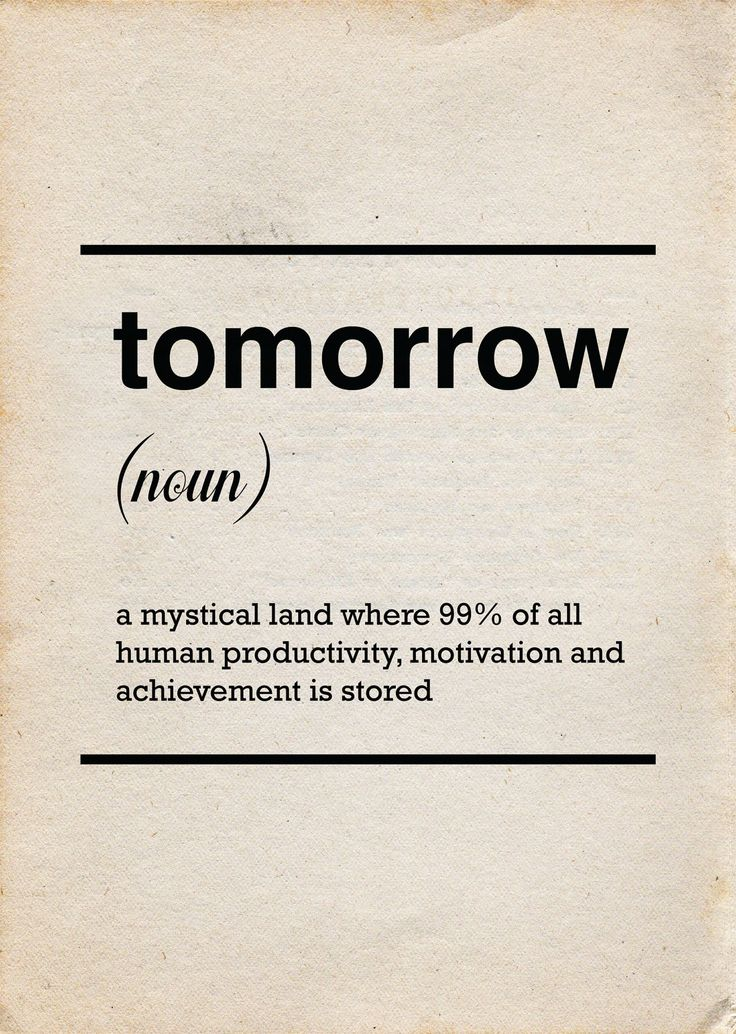 tomorrow // a mystical land where 99% of all human productivity, motivation and achievement is stored :)