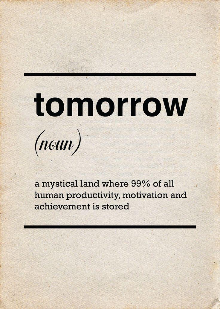"""""""Amanhã: (Subst.) Uma terra mística onde 99% de toda a produtividade, motivação e realização humana está armazenada."""""""