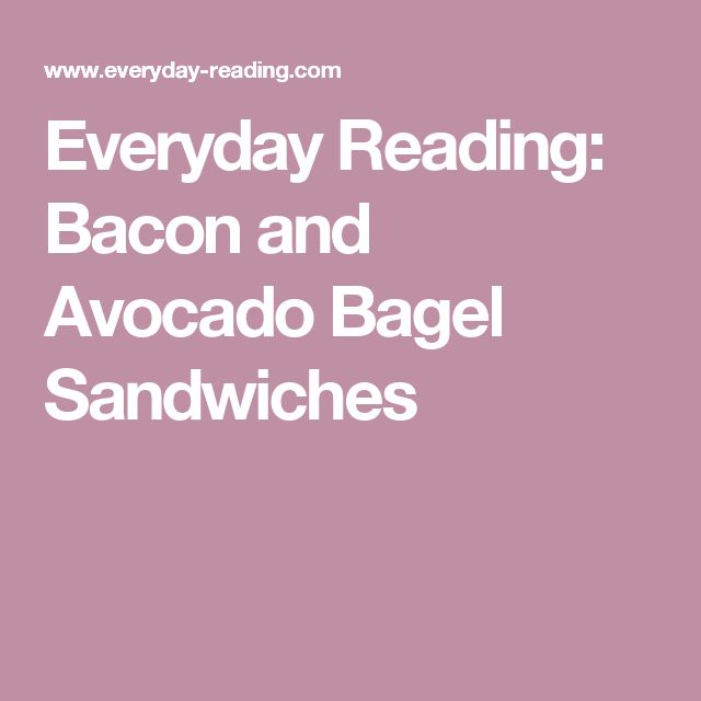 Everyday Reading: Bacon and Avocado Bagel Sandwiches