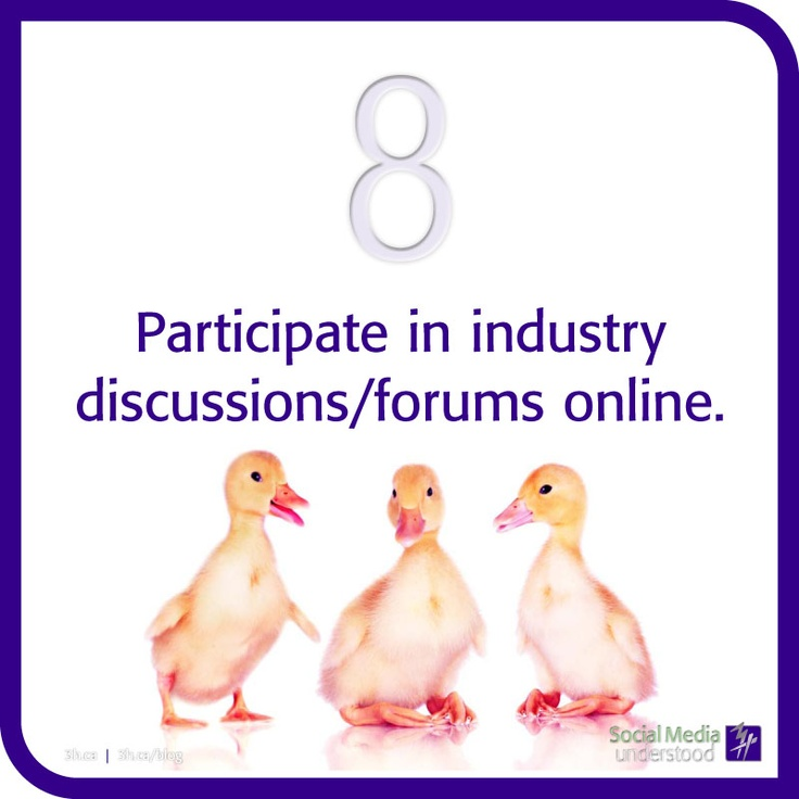 Participate in industry discussions/forums online. The more you show yourself online the better; you've created an online brand and now you need to show it off. The best way is to offer your opinions and comment on related blogs. Speak! And the world will hear you. Download eBook Social Media Understood here: http://3h.ca/ebook_social_media.php