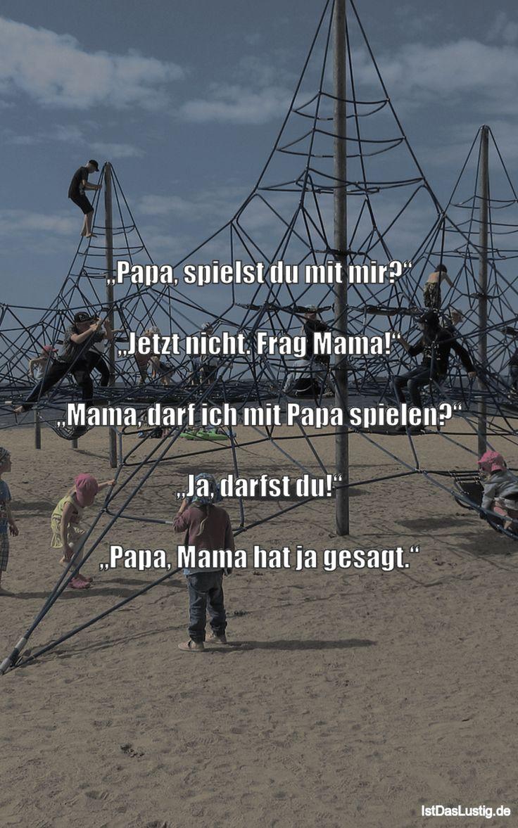 """""""Papa, spielst du mit mir?""""  """"Jetzt nicht. Frag Mama!""""  """"Mama, darf ich mit Papa spielen?""""  """"Ja, darfst du!""""  """"Papa, Mama hat ja ges…"""