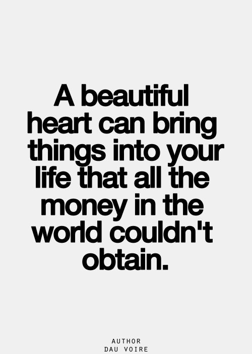A beautiful heart can bring things into your life that all the money in the world couldn't obtain. Words of Wisdom - Inspiring, Inspirational Sayings  Quotes.