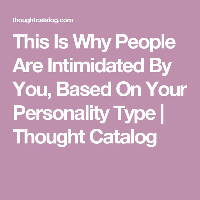 This Is Why People Are Intimidated By You, Based On Your Personality Type   Thought Catalog