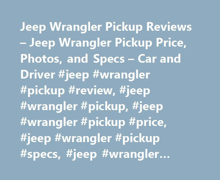 Jeep Wrangler Pickup Reviews – Jeep Wrangler Pickup Price, Photos, and Specs – Car and Driver #jeep #wrangler #pickup #review, #jeep #wrangler #pickup, #jeep #wrangler #pickup #price, #jeep #wrangler #pickup #specs, #jeep #wrangler #pickup #photos http://georgia.nef2.com/jeep-wrangler-pickup-reviews-jeep-wrangler-pickup-price-photos-and-specs-car-and-driver-jeep-wrangler-pickup-review-jeep-wrangler-pickup-jeep-wrangler-pickup-price-jeep-wrangler/  # Jeep Wrangler Pickup Jeep Wrangler Pickup…