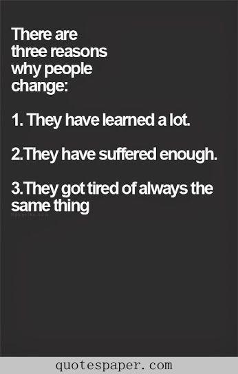 Er zijn 3 redenen waarom mensen veranderen:  1] Ze hebben een hoop geleerd. 2] Ze hebben genoeg geleden.  3] Ze zijn altijd hetzelfde moe.
