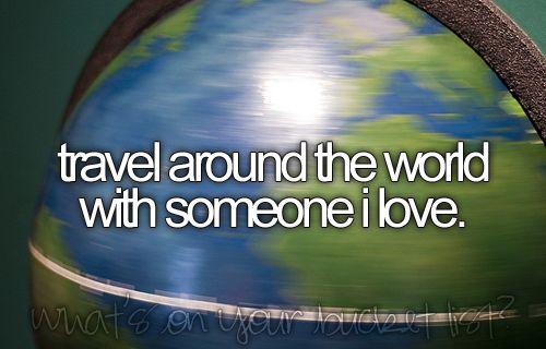 travel around the world with someone i love.