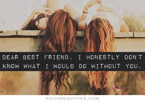 Dear best friend, I honestly don't know what i would do without you. Picture Quotes.