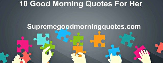 Checkout the top Good Morning quotes for her, for her. A great number of morning inspirational quotes with good morning sweet messages. Find the best quote to send to your loved one! http://www.supremegoodmorningquotes.com