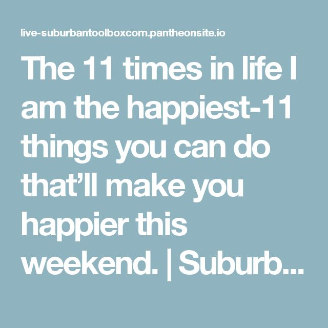 The 11 times in life I am the happiest-11 things you can do that'll make you happier this weekend. | SuburbanToolbox.com