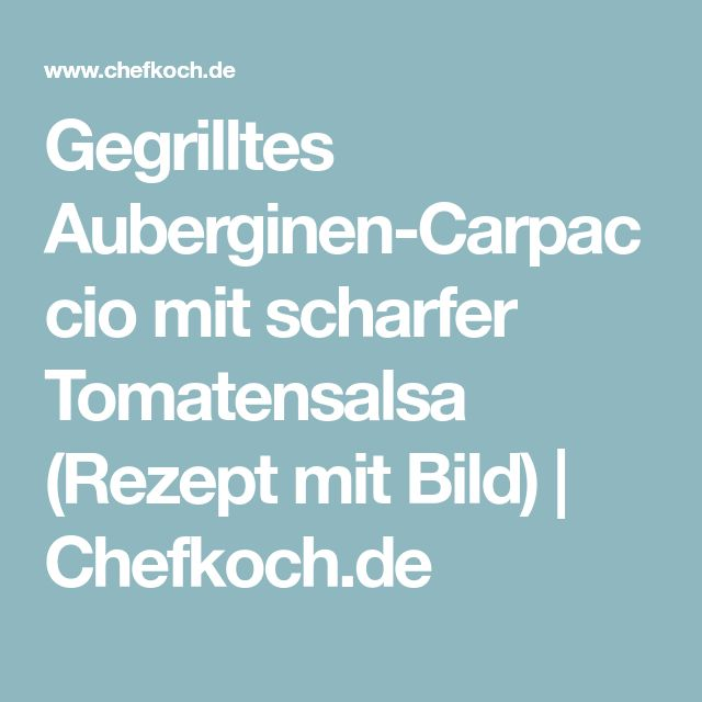 Gegrilltes Auberginen-Carpaccio mit scharfer Tomatensalsa (Rezept mit Bild) | Chefkoch.de