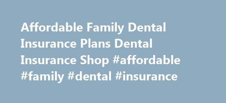Affordable Family Dental Insurance Plans Dental Insurance Shop #affordable #family #dental #insurance http://dental.remmont.com/affordable-family-dental-insurance-plans-dental-insurance-shop-affordable-family-dental-insurance-2/  #affordable family dental insurance # Dental Insurance Plans Dental Shop Staff Writer | May 4, 2015 Deciding on an affordable dental insurance plan for your family can be difficult because of the number available options and the variety of coverages within each…