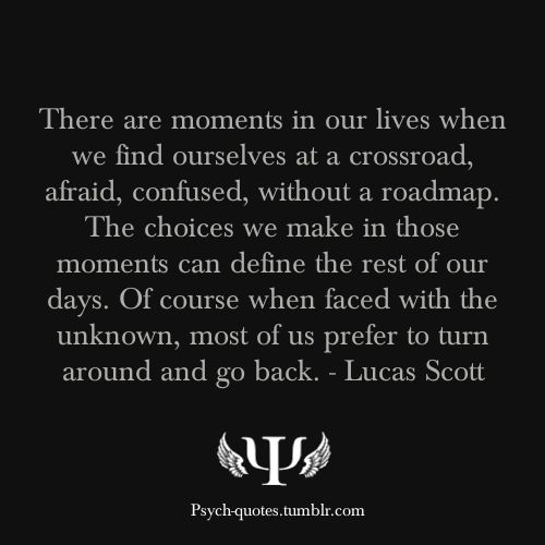 There are moments in our lives when we find ourselves at a crossroad, afraid, confused, without a roadmap. The choices we make in those moments can define the rest of our days. Of course when faced with the unknown, most of us prefer to turn around and go back. - Lucas Scott