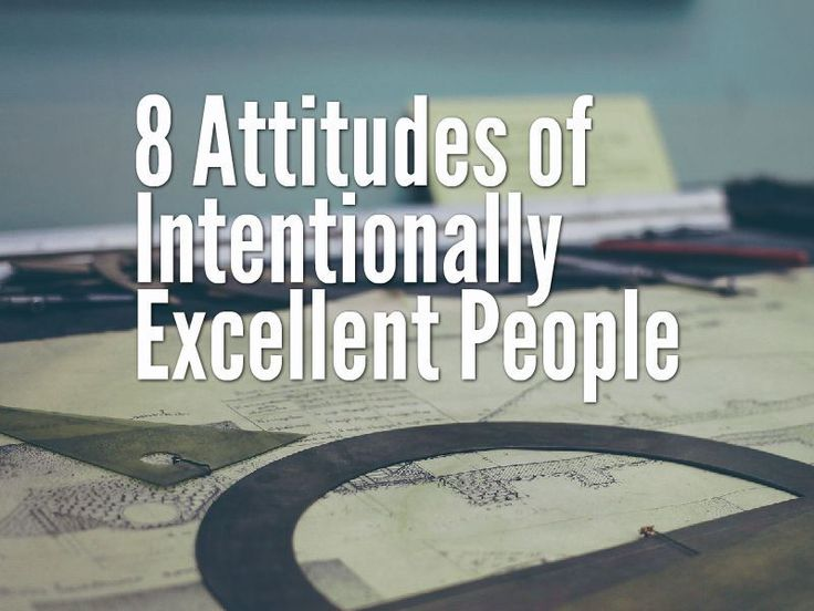 8 Attitudes of Intentionally Excellent People http://www.mylifeexcel.com/8-attitudes-of-intentionally-excellent-people/