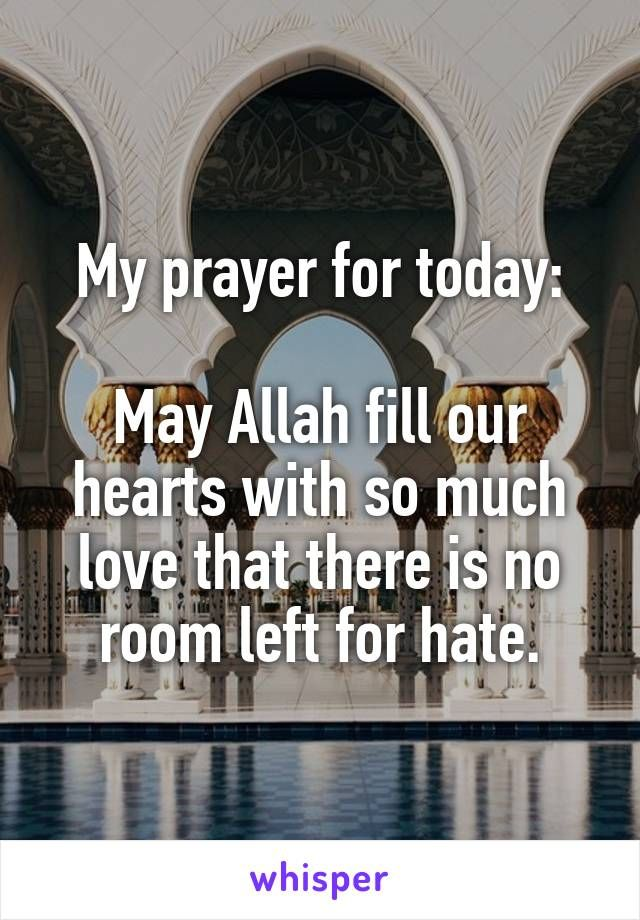 My prayer for today: May Allah fill our hearts with so much love that there is no room left for hate.
