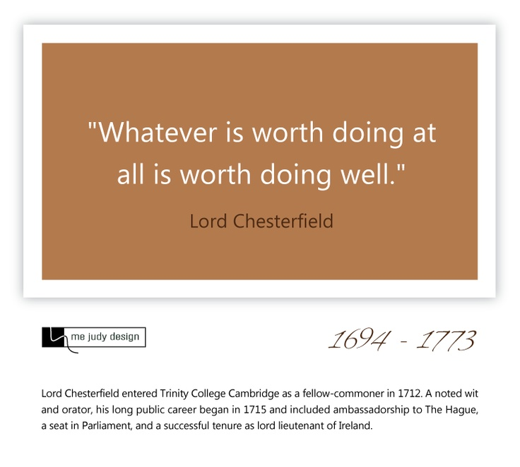 """Whatever is wroth doing at all is worth doing well."" So true! Lord Chesterfield 1694 - 1773 - mejudydesign.com"