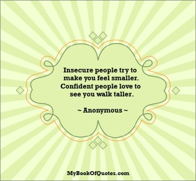 Insecure people try to make you feel smaller.  Confident people love to see you walk taller.  ~ Anonymous ~