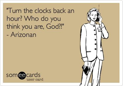 Daylight Savings- the only reason why I would live in AZ.  I HATE daylight savings!