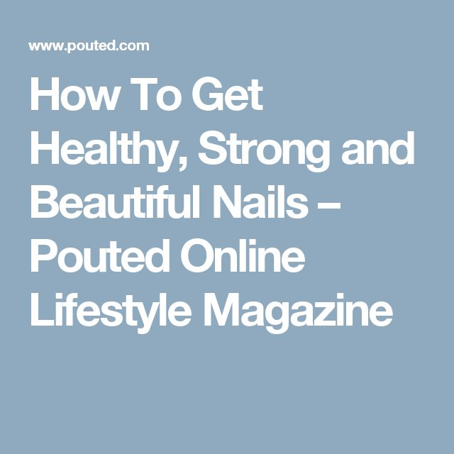 How To Get Healthy, Strong and Beautiful Nails – Pouted Online Lifestyle Magazine