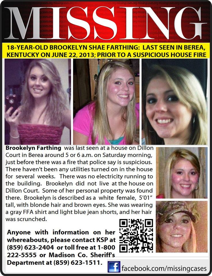 "6/22/2013: Berea, Kentucky - State police are searching for 18-year-old BROOKELYN SHAE FARTHING who was last seen at a house in Berea early Saturday morning. Brookelyn is described as a white female, 5'01"" tall, with blonde hair and brown eyes. Anyone with information on her whereabouts is requested to contact KSP at (859) 623-2404 or toll free at (800) 222-5555 or Madison Co Sheriffs Department at 859-623-1511."