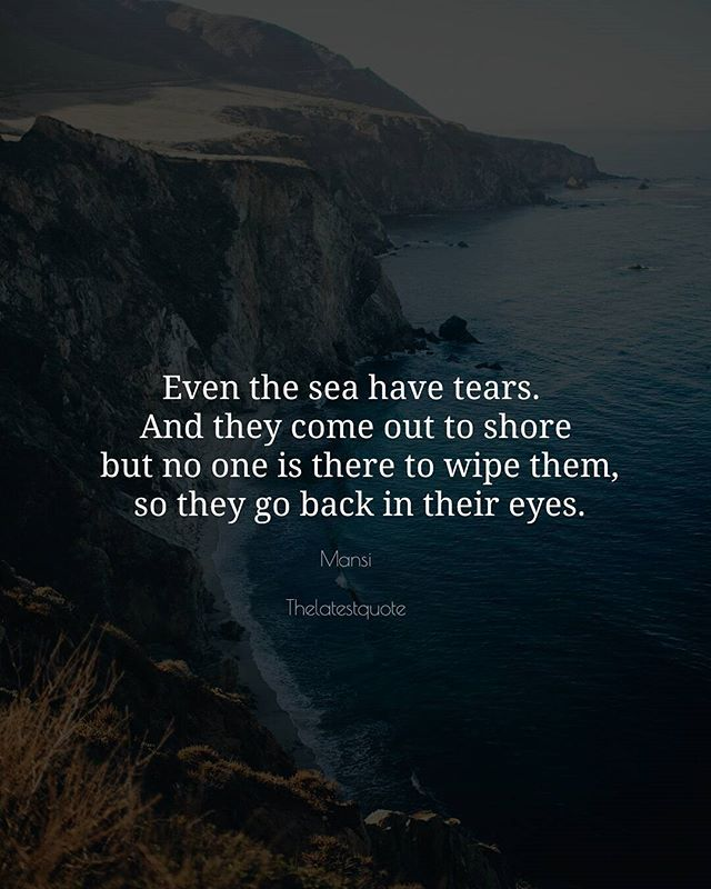 Even the sea have tears.  And they come out to shore  but no one is there to wipe them  so they go back in their eyes. . . #thelatestquote #quotes
