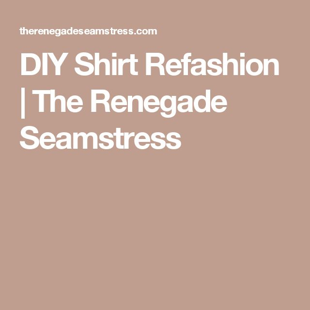 DIY Shirt Refashion | The Renegade Seamstress