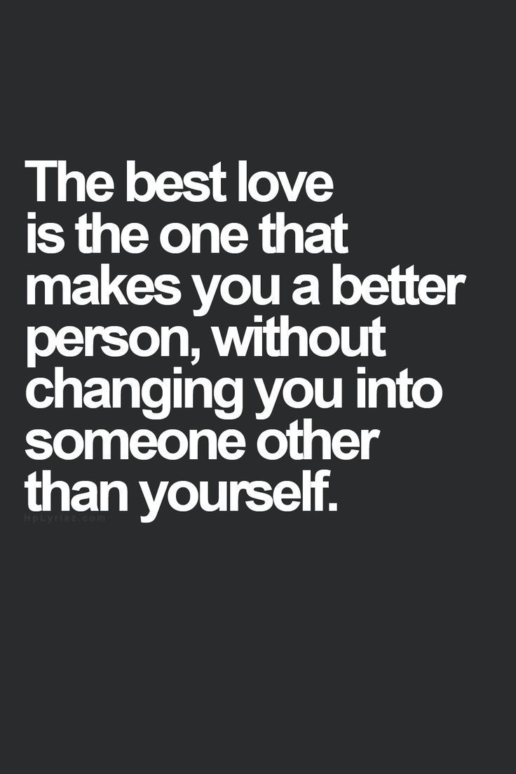 The best love is one that makes you a better person without changing you into someone other than yourself