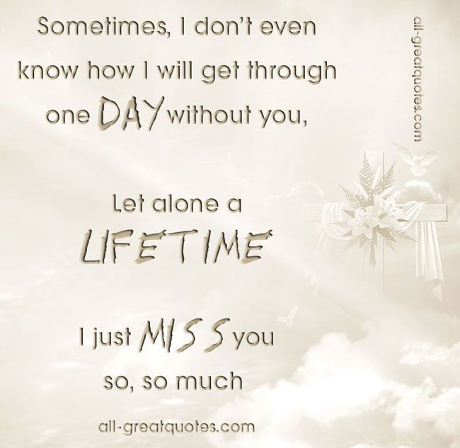 Sometimes, I don't even know how I will get through one DAY without you .. Let alone a LIFETIME .. I just MISS you so, so much – FREE In Loving Memory Cards On Facebook