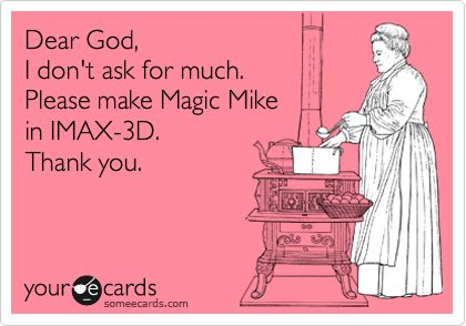 Dear God, I don't ask for much. Please make Magic Mike in IMAX-3D. Thank you.