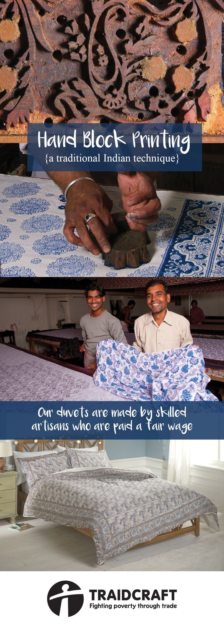 Our incredibly soft fair trade duvet sets are hand block printed by skilled artisans in Jaipur, India. Wood block printing is a traditional technique and a skill which has been passed on through generations. The workers are given a fair wage and improved working conditions. They are very proud of the products they create with great attention to detail.