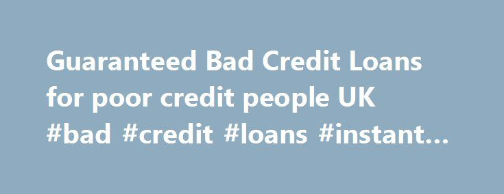 Guaranteed Bad Credit Loans for poor credit people UK #bad #credit #loans #instant #decision http://loans.remmont.com/guaranteed-bad-credit-loans-for-poor-credit-people-uk-bad-credit-loans-instant-decision/  #bad credit loans uk # Bad Credit Loans What is Bad Credit? Bad credit is a term used to describe bad credit behavior. If you consistently make delayed payments on your loan or credit card, this is more likely to result in a bad credit score . If you have declared yourself bankrupt, got…