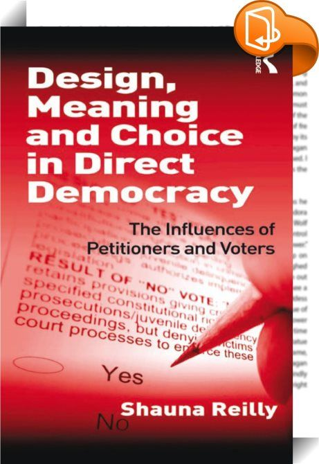 Design, Meaning and Choice in Direct Democracy    :  Design, Meaning and Choice in Direct Democracy examines the link between political knowledge and participation in direct democracy in the United States.  Presenting insights on the different behaviours of the petitioner, the ballot and the voter and using quantitative, qualitative and experimental methodological approaches, Shauna Reilly evaluates the use of direct democracy and why, despite the power of these measures, there is such...