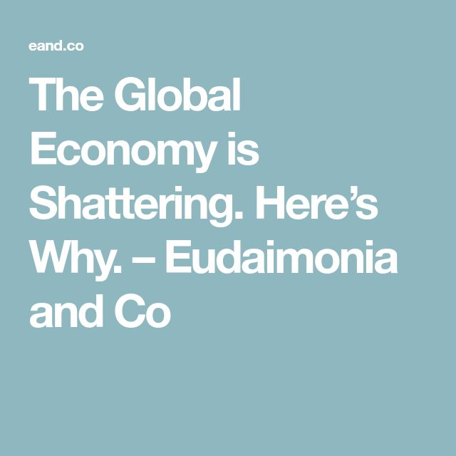 The Global Economy is Shattering. Here's Why. – Eudaimonia and Co
