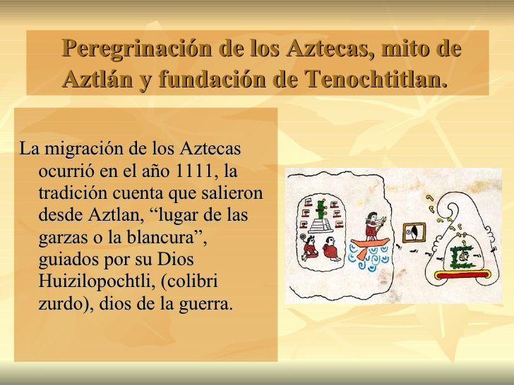 Peregrinación de los Aztecas, mito de Aztlán y fundación de Tenochtitlan.   <ul><li>La migración de los Aztecas ocurrió en...