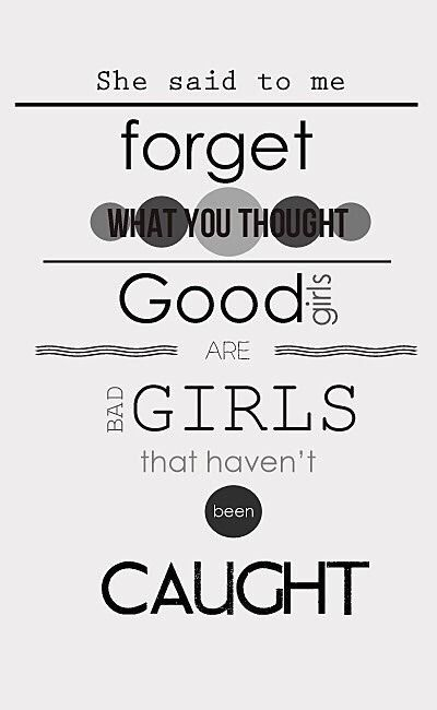 So just turn around and forget what you saw, cause good girls are bad girls that haven't been caught