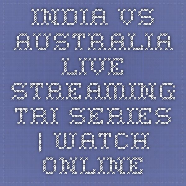 India vs Australia Live Streaming Tri series | Watch online