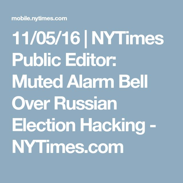 11/05/16 | NYTimes Public Editor: Muted Alarm Bell Over Russian Election Hacking - NYTimes.com