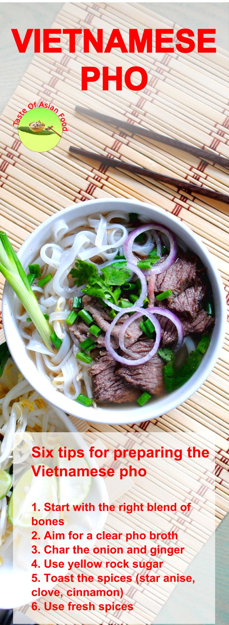 Six tips for preparing the Vietnamese pho 1. Start with the right blend of bones 2. Aim for a clear pho broth 3. Char the onion and ginger 4. Use yellow rock sugar 5. Toast the spices (star anise, clove, cinnamon) 6. Use fresh spices 7. Simmer (Be patient) 8. Always serve Vietnamese pho hot 9. Use rice noodles for Vietnamese pho